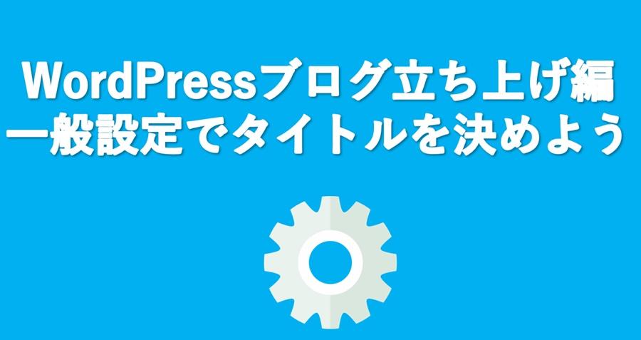 【WordPressの初期設定】まず最初に一般設定を完了させよう!やるべきことは3つ
