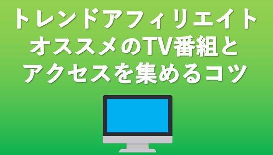 【トレンドアフィリエイト】オススメのTV番組まとめ!テレビ欄で大きなアクセスを集める3つのポイント